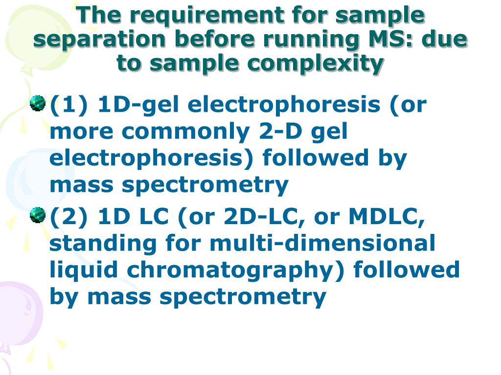 The requirement for sample separation before running MS: due to sample complexity