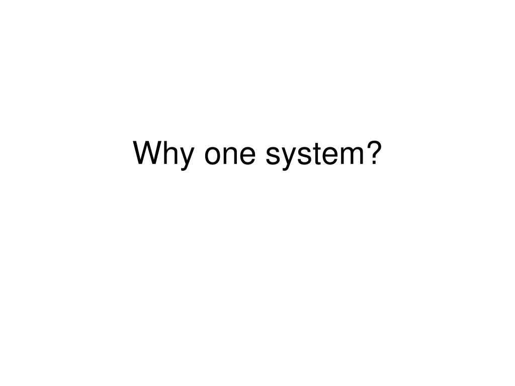 Why one system?