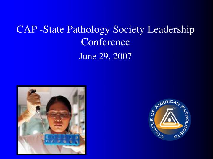 cap state pathology society leadership conference june 29 2007 n.