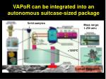 vapor can be integrated into an autonomous suitcase sized package
