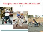 what goes on in a rehabilitation hospital