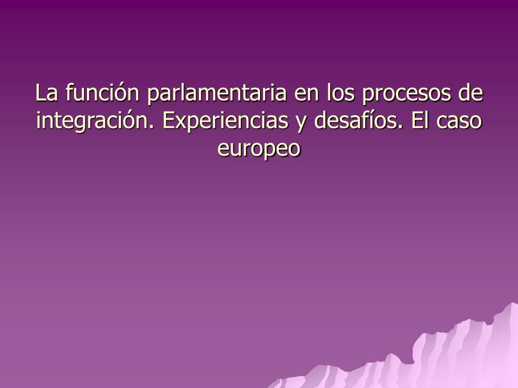 la funci n parlamentaria en los procesos de integraci n experiencias y desaf os el caso europeo l.