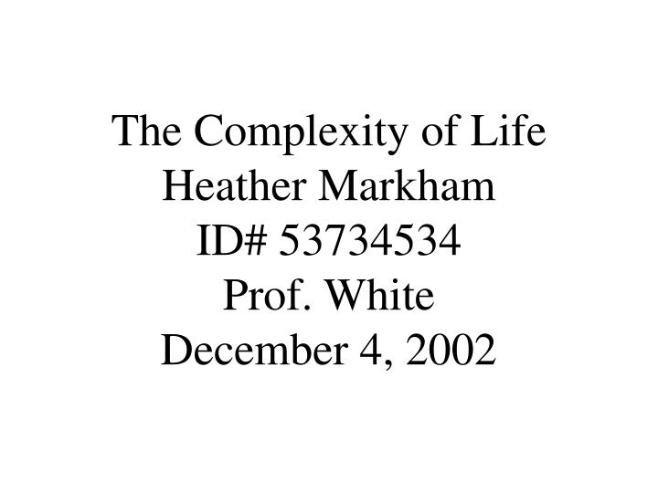 the complexity of life heather markham id 53734534 prof white december 4 2002 n.