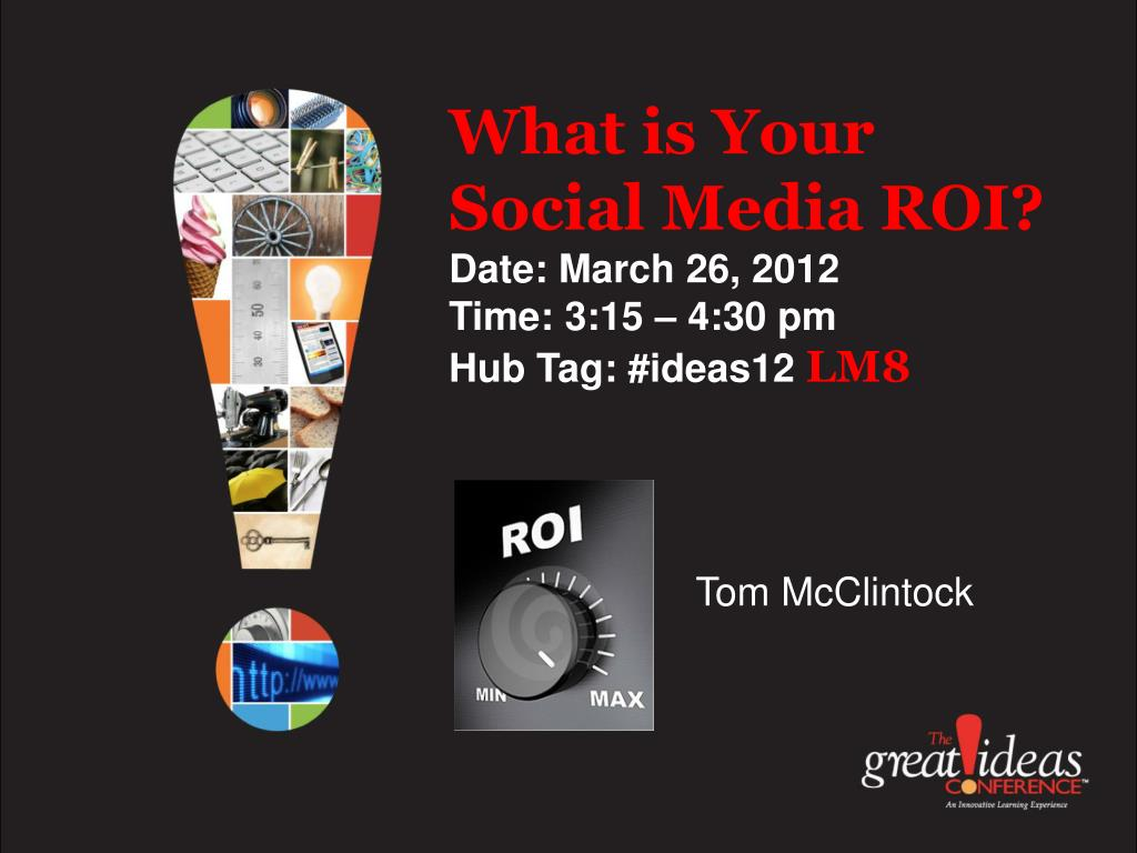what is your social media roi date march 26 2012 time 3 15 4 30 pm hub tag ideas12 lm8 l.