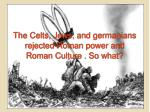 the celts jews and germanians rejected roman power and roman culture so what