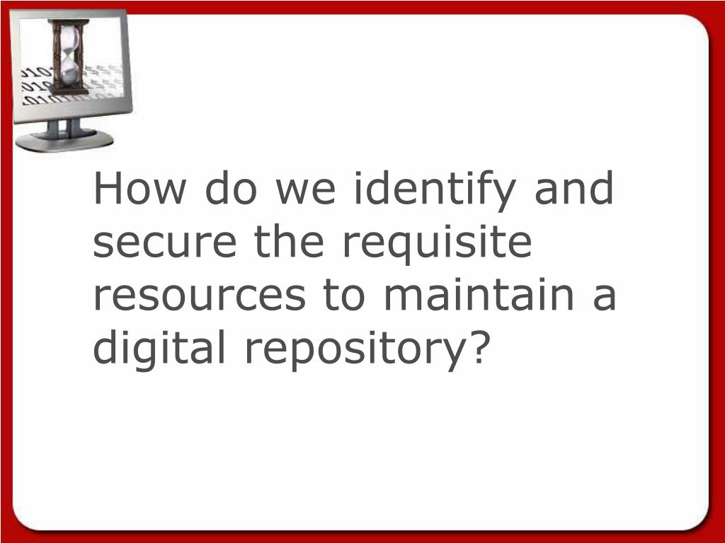 How do we identify and  secure the requisite resources to maintain a digital repository?