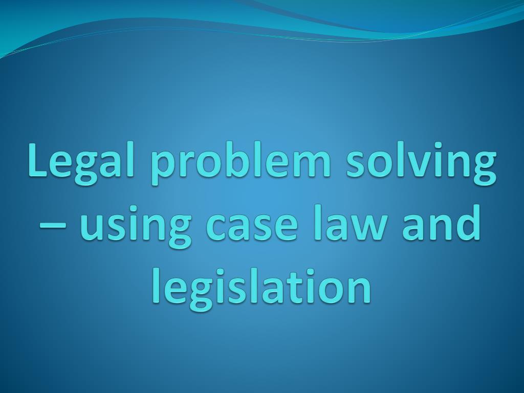 legal problem solving using case law and legislation l.
