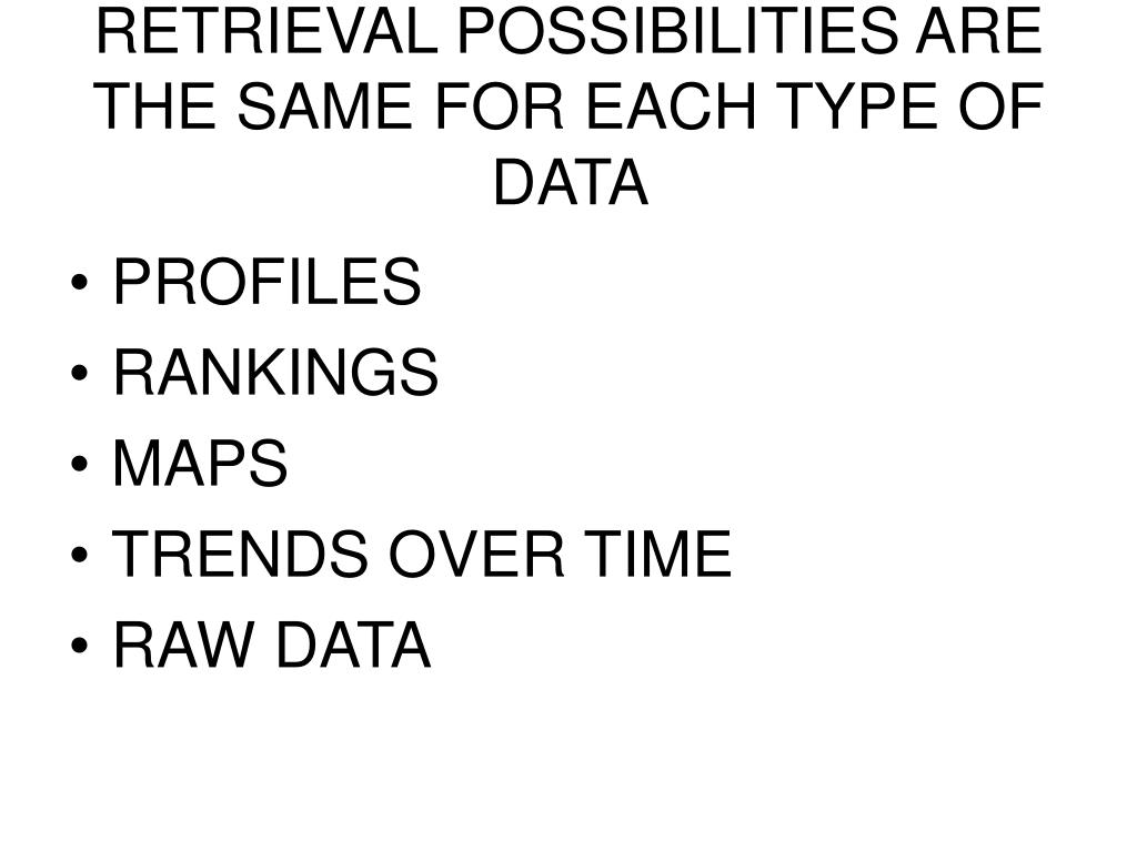 RETRIEVAL POSSIBILITIES ARE THE SAME FOR EACH TYPE OF  DATA