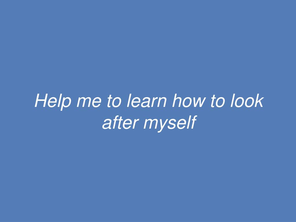Help me to learn how to look after myself