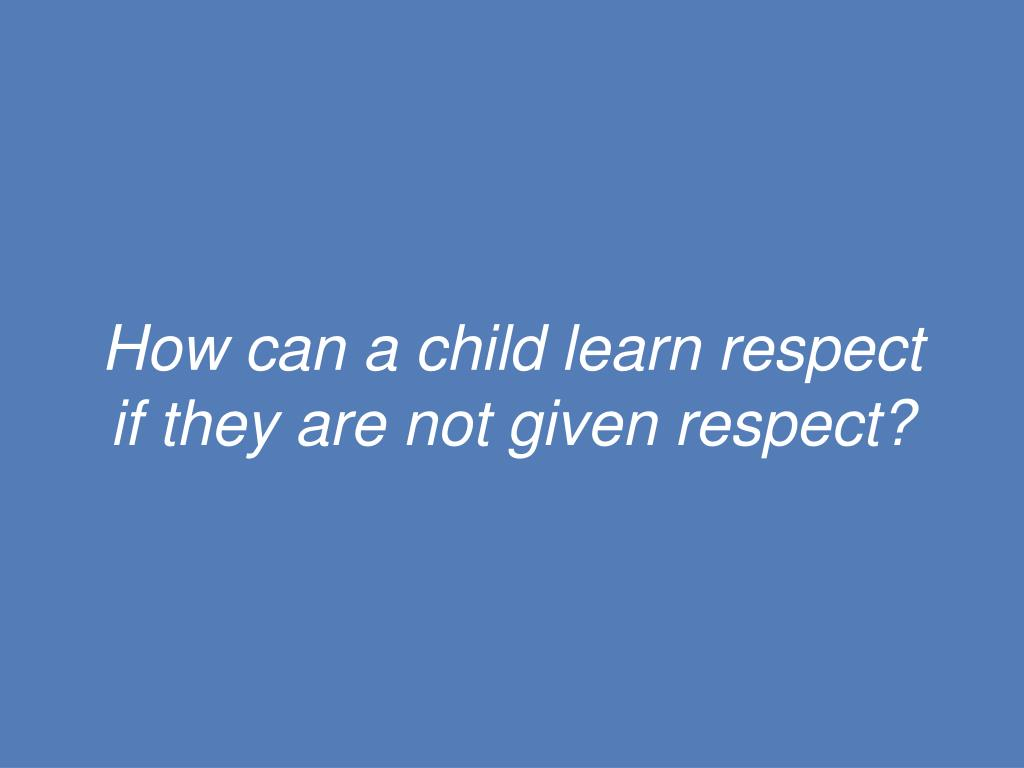 How can a child learn respect if they are not given respect?