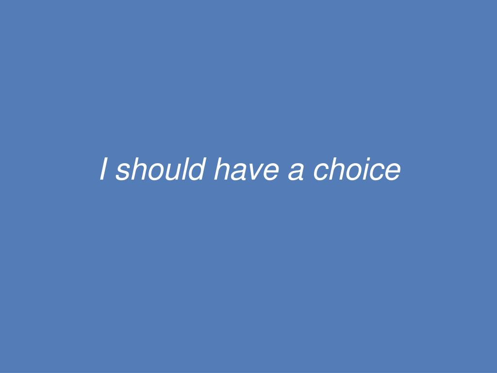 I should have a choice