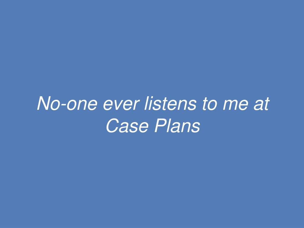 No-one ever listens to me at Case Plans