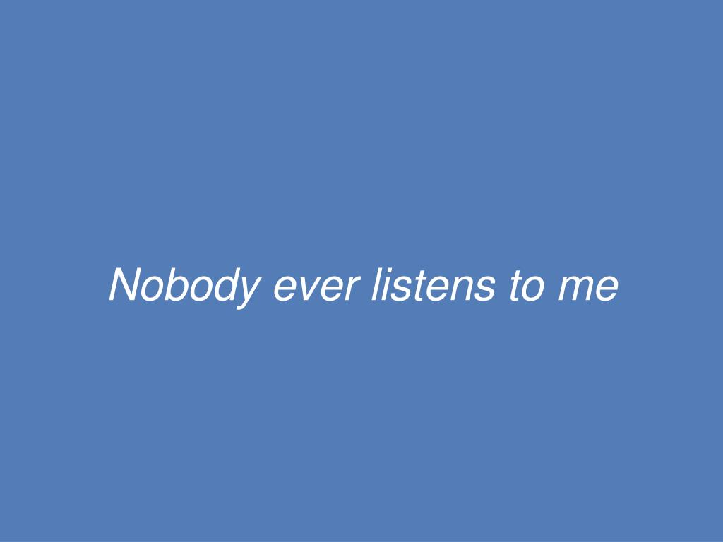 Nobody ever listens to me