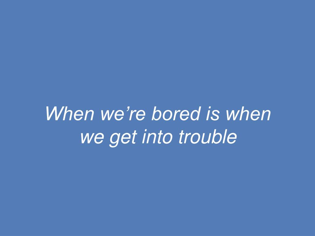 When we're bored is when we get into trouble
