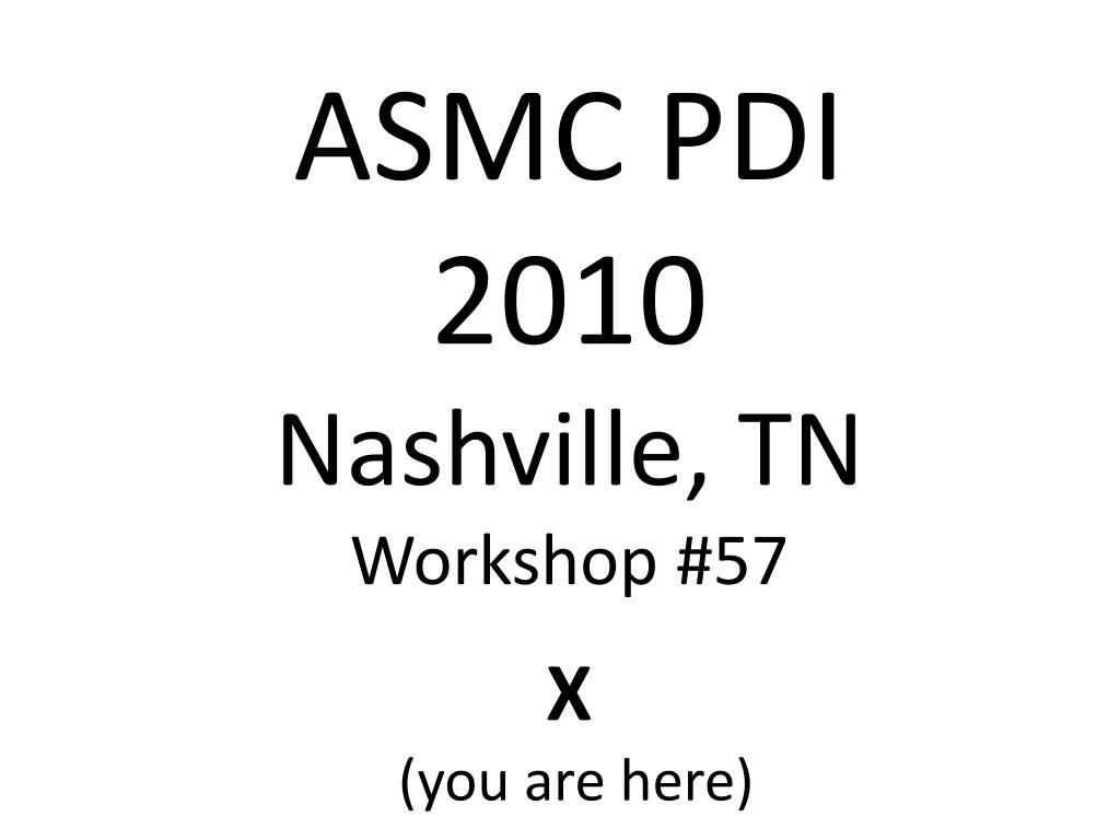 asmc pdi 2010 nashville tn workshop 57 x you are here l.