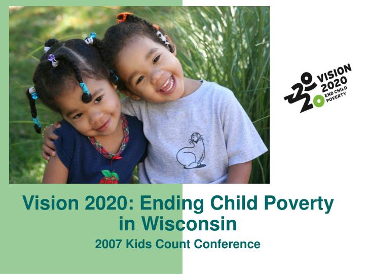Vision 2020 ending child poverty in wisconsin 2007 kids count conference