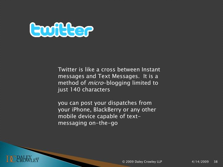 Twitter is like a cross between Instant messages and Text Messages.  It is a method of