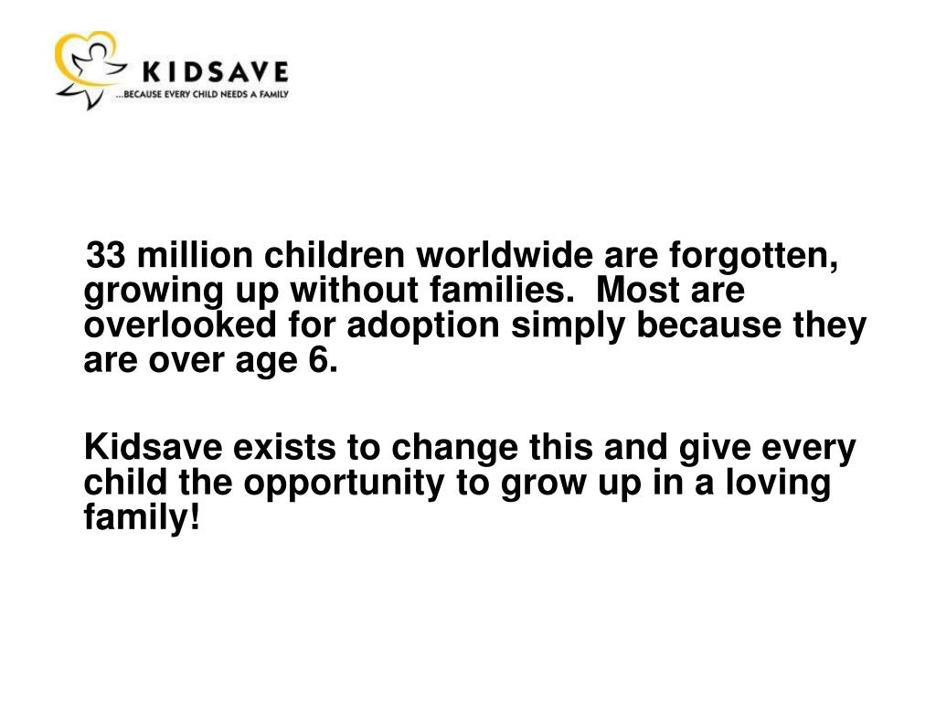 33 million children worldwide are forgotten, growing up without families.  Most are overlooked for adoption simply because they are over age 6.