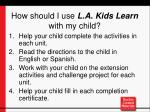 how should i use l a kids learn with my child