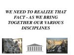 we need to realize that fact as we bring together our various disciplines