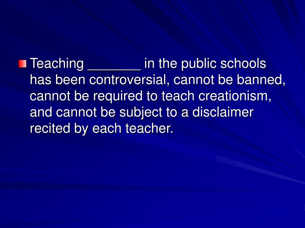 Teaching _______ in the public schools has been controversial, cannot be banned, cannot be required to teach creationism, and cannot be subject to a disclaimer recited by each teacher.