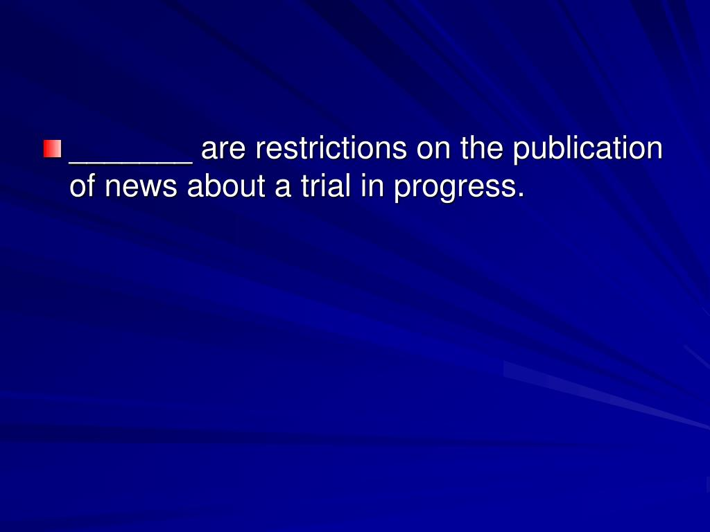 _______ are restrictions on the publication of news about a trial in progress.