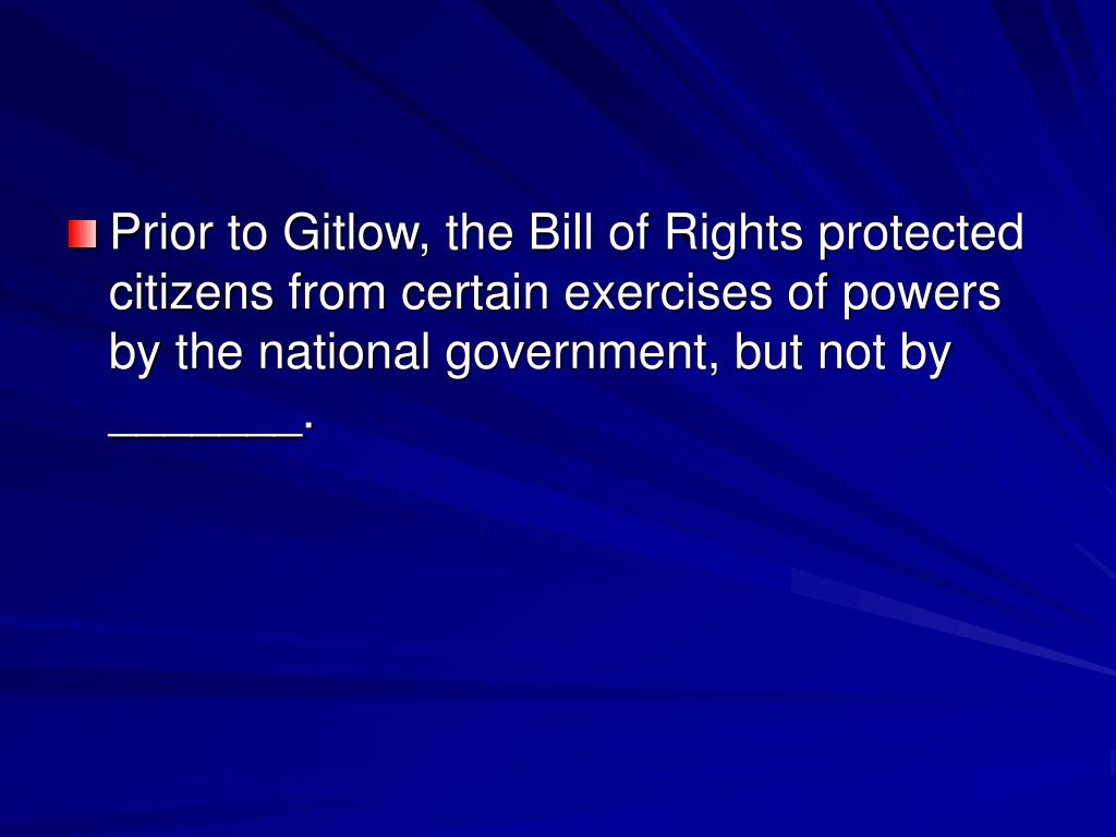 Prior to Gitlow, the Bill of Rights protected citizens from certain exercises of powers by the national government, but not by _______.