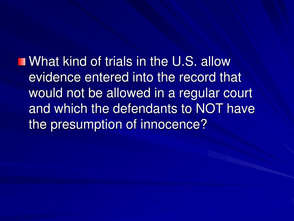 What kind of trials in the U.S. allow evidence entered into the record that would not be allowed in a regular court and which the defendants to NOT have the presumption of innocence?