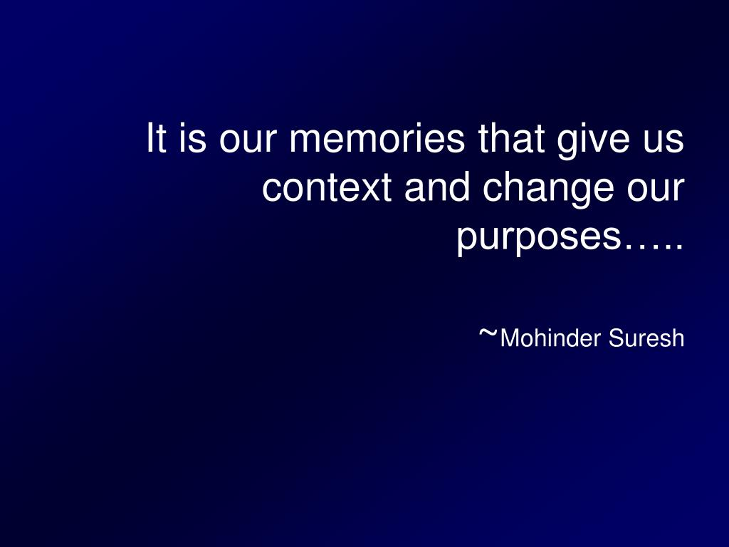 it is our memories that give us context and change our purposes mohinder suresh l.