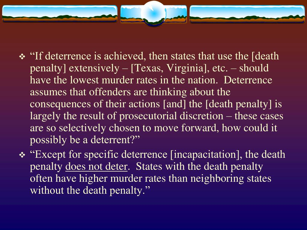 """""""If deterrence is achieved, then states that use the [death penalty] extensively – [Texas, Virginia], etc. – should have the lowest murder rates in the nation.  Deterrence assumes that offenders are thinking about the consequences of their actions [and] the [death penalty] is largely the result of prosecutorial discretion – these cases are so selectively chosen to move forward, how could it possibly be a deterrent?"""""""