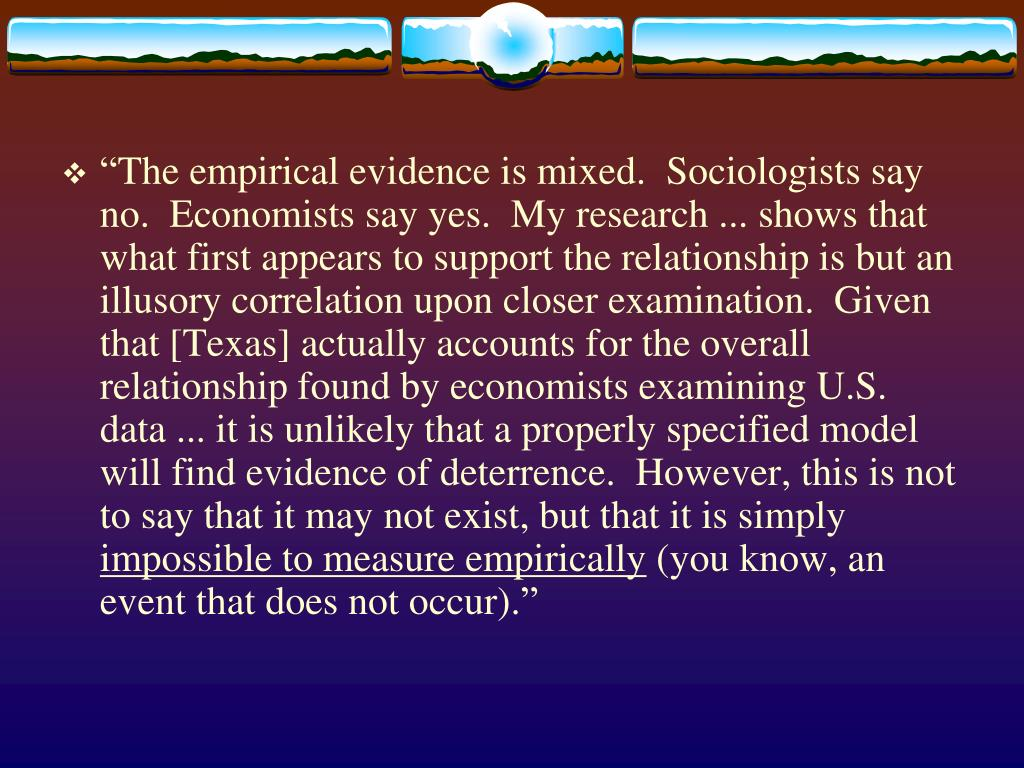 """""""The empirical evidence is mixed.  Sociologists say no.  Economists say yes.  My research ... shows that what first appears to support the relationship is but an illusory correlation upon closer examination.  Given that [Texas] actually accounts for the overall relationship found by economists examining U.S. data ... it is unlikely that a properly specified model will find evidence of deterrence.  However, this is not to say that it may not exist, but that it is simply"""