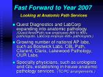 fast forward to year 2007 looking at anatomic path services