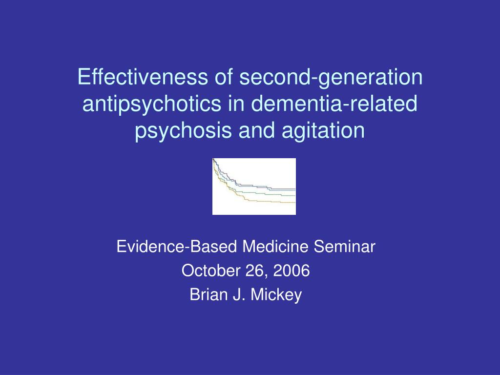 effectiveness of second generation antipsychotics in dementia related psychosis and agitation l.