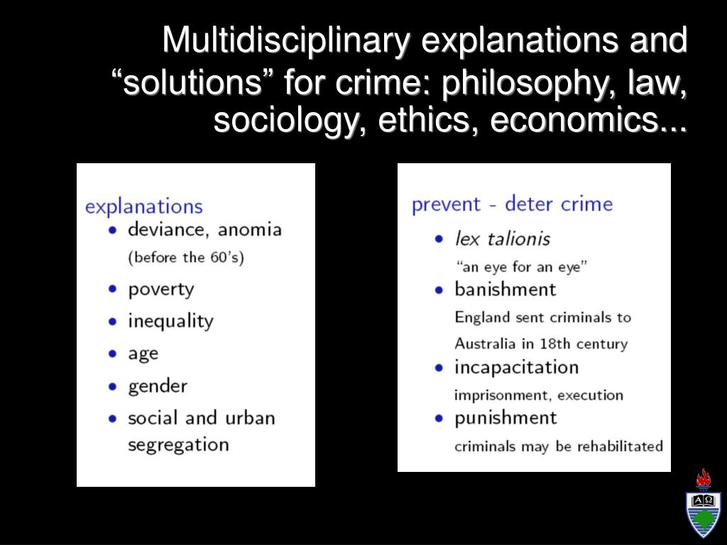 "Multidisciplinary explanations and ""solutions"" for crime: philosophy, law, sociology, ethics, economics..."