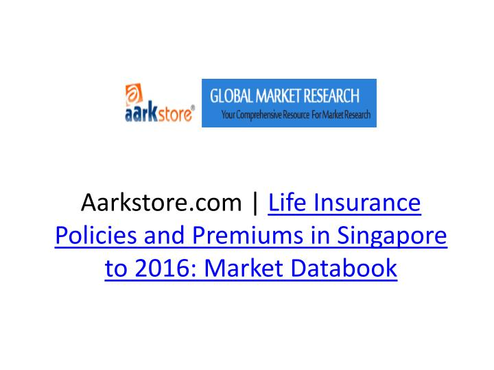 aarkstore com life insurance policies and premiums in singapore to 2016 market databook n.