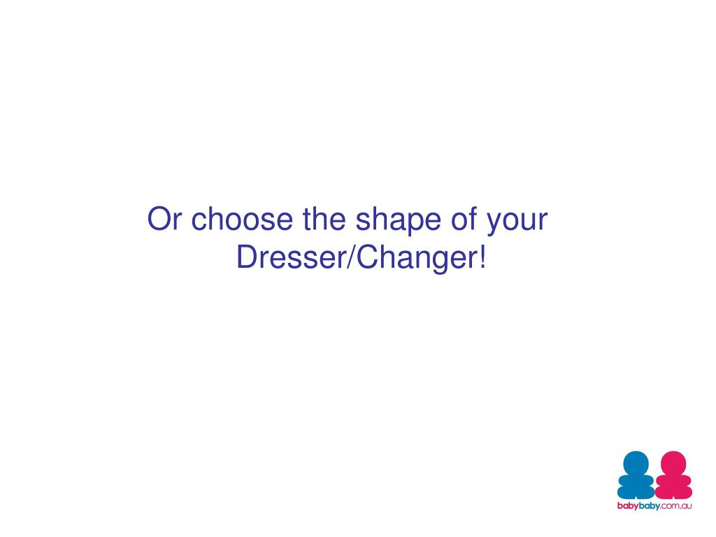 Or choose the shape of your Dresser/Changer!