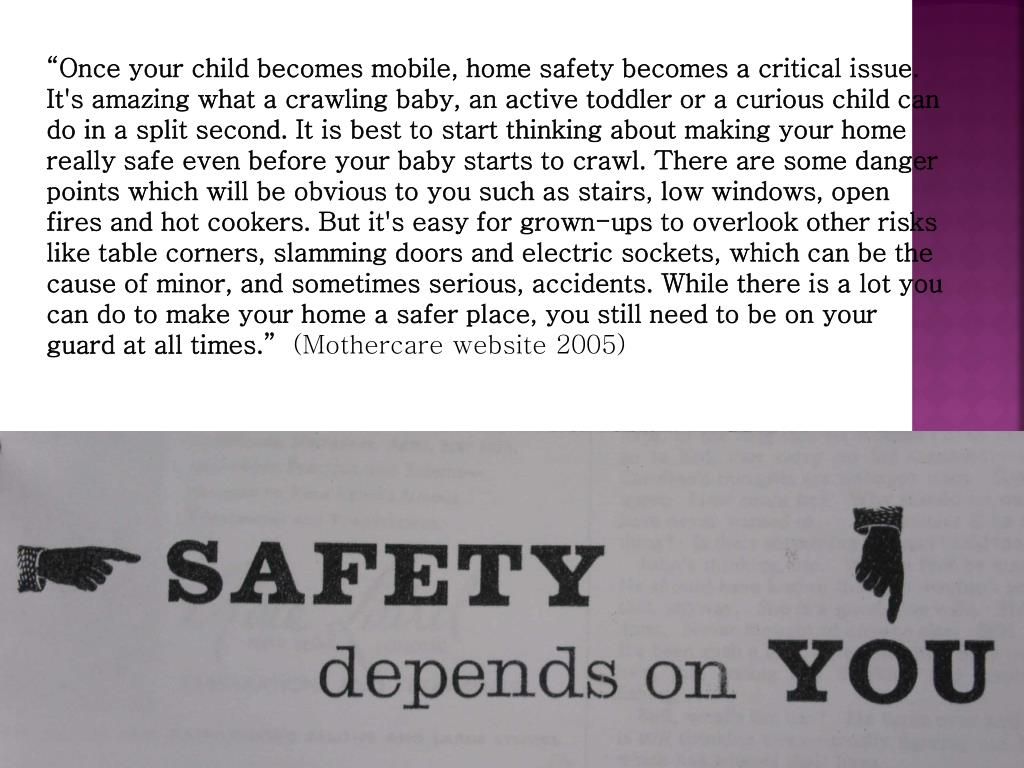 """""""Once your child becomes mobile, home safety becomes a critical issue. It's amazing what a crawling baby, an active toddler or a curious child can do in a split second. It is best to start thinking about making your home really safe even before your baby starts to crawl. There are some danger points which will be obvious to you such as stairs, low windows, open fires and hot cookers. But it's easy for grown-ups to overlook other risks like table corners, slamming doors and electric sockets, which can be the cause of minor, and sometimes serious, accidents. While there is a lot you can do to make your home a safer place, you still need to be on your guard at all times."""""""