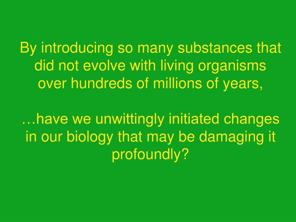 By introducing so many substances that did not evolve with living organisms