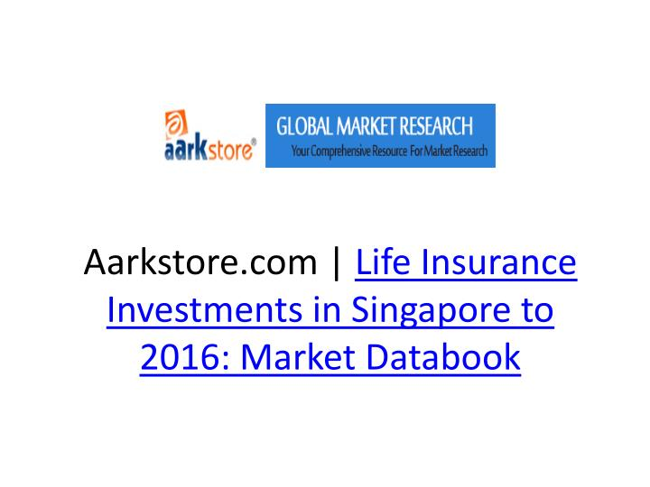 aarkstore com life insurance investments in singapore to 2016 market databook n.