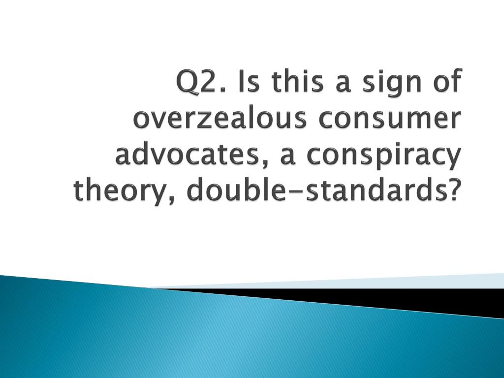 Q2. Is this a sign of overzealous consumer advocates, a conspiracy theory, double-standards?