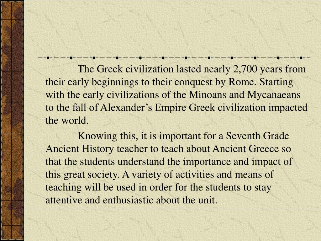 The Greek civilization lasted nearly 2,700 years from their early beginnings to their conquest by Rome. Starting with the early civilizations of the Minoans and Mycanaeans to the fall of Alexander's Empire Greek civilization impacted the world.