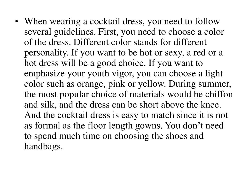 When wearing a cocktail dress, you need to follow several guidelines. First, you need to choose a color of the dress. Different color stands for different personality. If you want to be hot or sexy, a red or a hot dress will be a good choice. If you want to emphasize your youth vigor, you can choose a light color such as orange, pink or yellow. During summer, the most popular choice of materials would be chiffon and silk, and the dress can be short above the knee. And the cocktail dress is easy to match since it is not as formal as the floor length gowns. You don't need to spend much time on choosing the shoes and handbags.