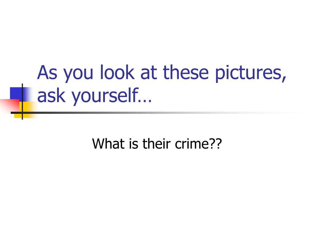 As you look at these pictures, ask yourself…