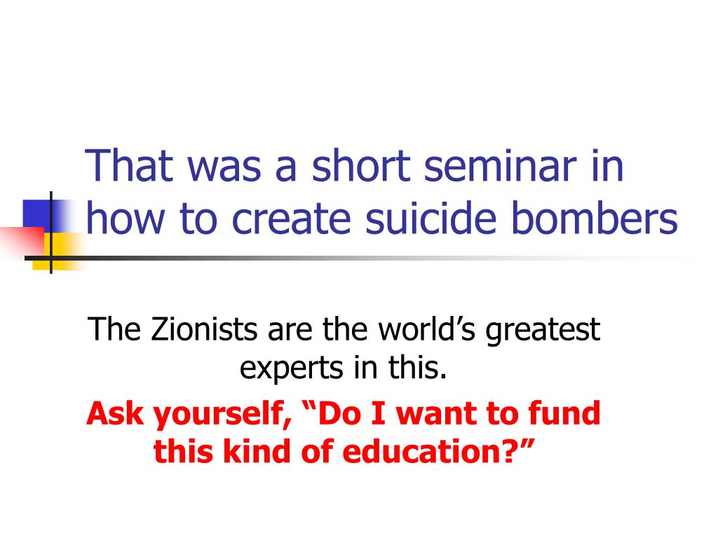 That was a short seminar in how to create suicide bombers
