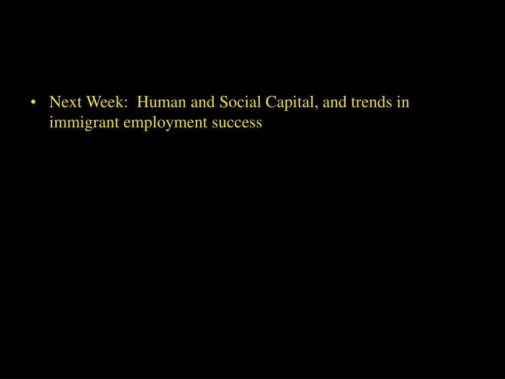 Next Week:  Human and Social Capital, and trends in immigrant employment success
