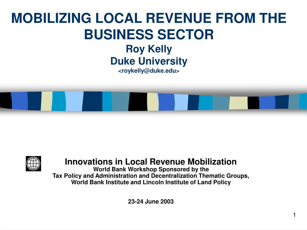 mobilizing local revenue from the business sector roy kelly duke university roykelly@duke edu l.