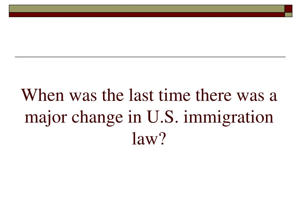 When was the last time there was a major change in U.S. immigration law?