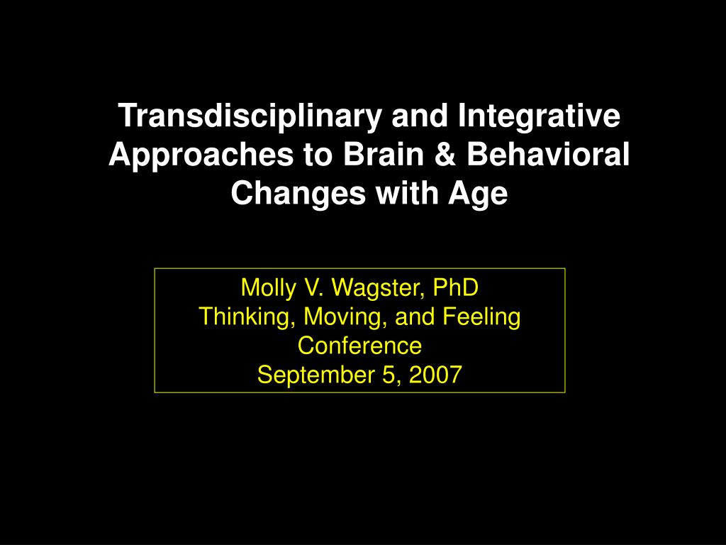 transdisciplinary and integrative approaches to brain behavioral changes with age l.