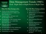 data management trends 1980 s goal right data to right person at right time