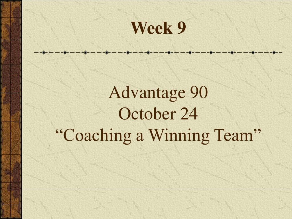 week 9 advantage 90 october 24 coaching a winning team l.